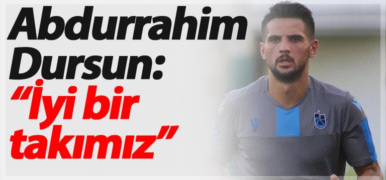 """Abdurrahim Dursun: """"İyi bir takımız"""""""