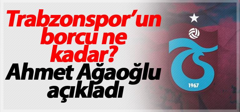 Trabzonspor'un borcu ne kadar? Ahmet Ağaoğlu açıkladı