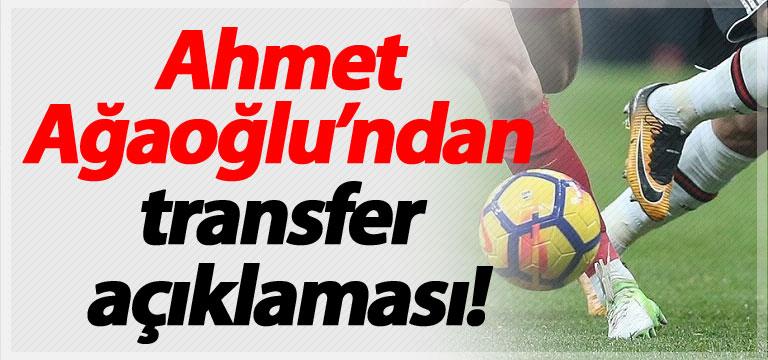 Ahmet Ağaoğlu'ndan flaş transfer açıklaması!