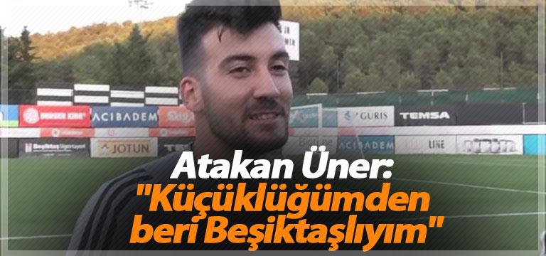 """Atakan Üner: """"Küçüklüğümden beri Beşiktaşlıyım"""""""