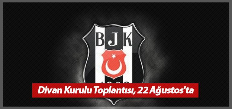 Beşiktaş'ta Divan Kurulu Toplantısı, 22 Ağustos'ta