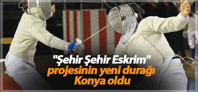 """""""Şehir Şehir Eskrim"""" projesinin yeni durağı Konya oldu"""