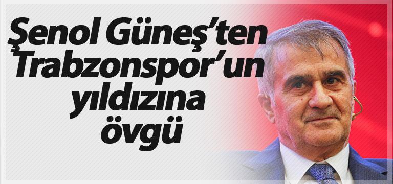 Şenol Güneş'ten Trabzonspor'un yıldızına övgü