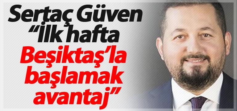 """Sertaç Güven: """"İlk hafta Beşiktaş'la başlamak avantaj"""""""
