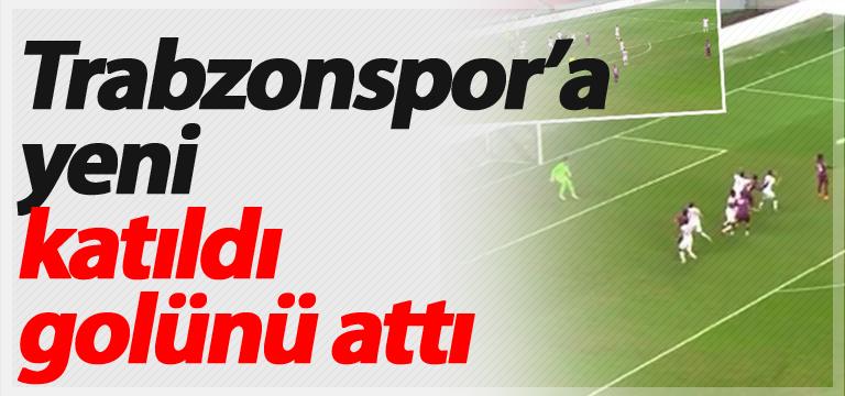 Trabzonspor'a yeni katıldı golünü attı