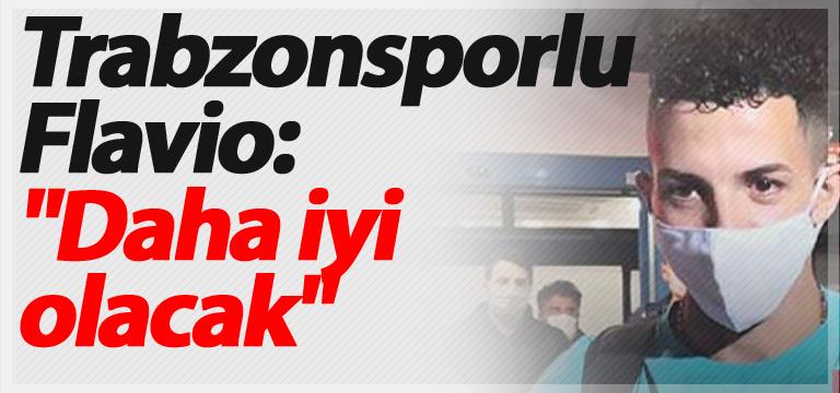 "Trabzonsporlu Flavio: ""Daha iyi olacak"""