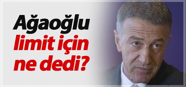 Ahmet Ağaoğlu limit için ne dedi?