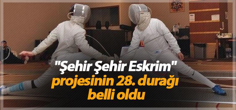 """""""Şehir Şehir Eskrim"""" projesinin 28. durağı belli oldu"""