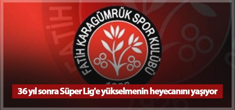 36 yıl sonra Süper Lig'e yükselmenin heyecanını yaşıyor