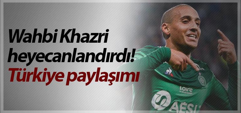 Wahbi Khazri heyecanlandırdı! Türkiye paylaşımı