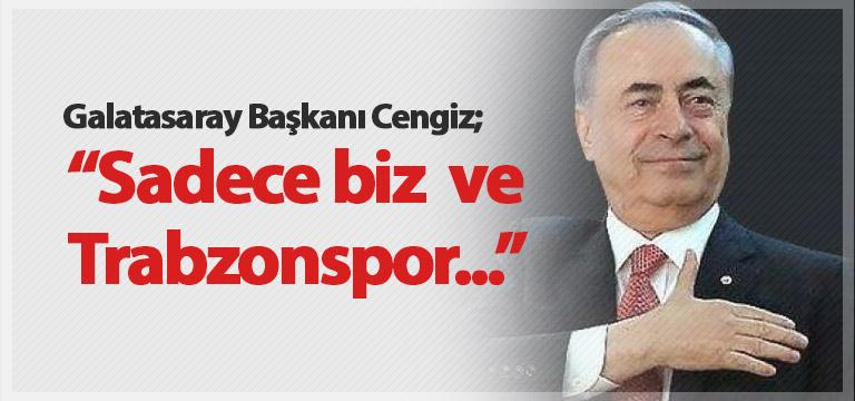 Galatasaray Başkanı: Biz ve Trabzonspor'dan başka yok!