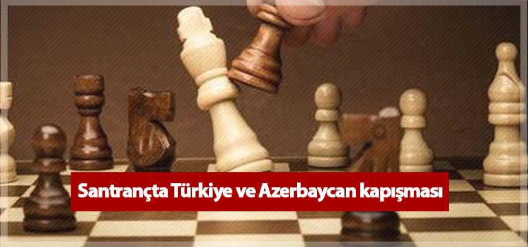 Satrançta Türkiye ve Azerbaycan kapışması