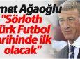 """Ahmet Ağaoğlu: """"Sörloth Türk Futbol tarihinde ilk olacak"""""""