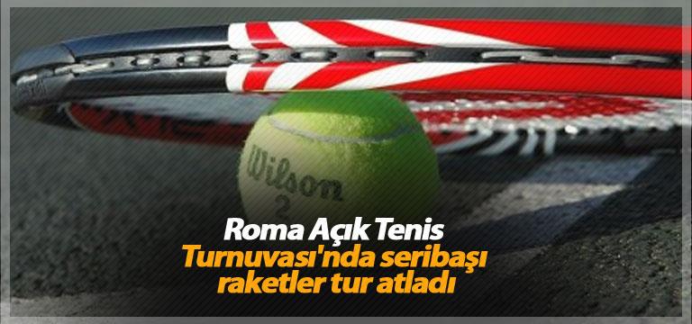 Roma Açık Tenis Turnuvası'nda seribaşı raketler tur atladı