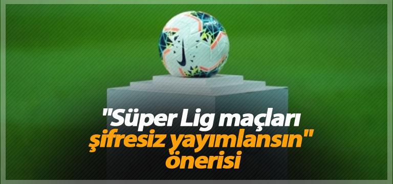 """""""Süper Lig maçları şifresiz yayımlansın"""" önerisi"""