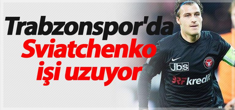 Trabzonspor'da Sviatchenko işi uzuyor