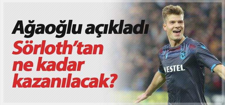 Ahmet Ağaoğlu açıkladı: Sörloth'tan ne kadar kazanılacak?