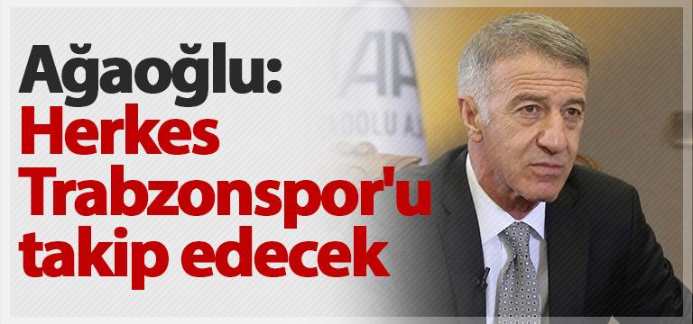 Ahmet Ağaoğlu: Herkes Trabzonspor'u takip edecek