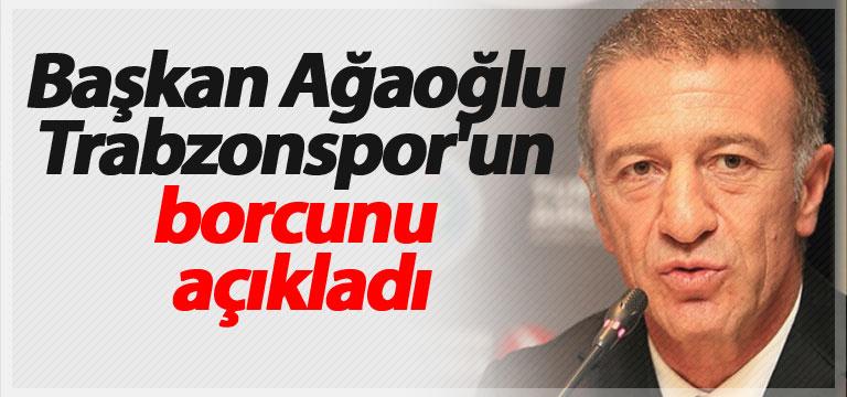 Başkan Ağaoğlu Trabzonspor'un borcunu açıkladı