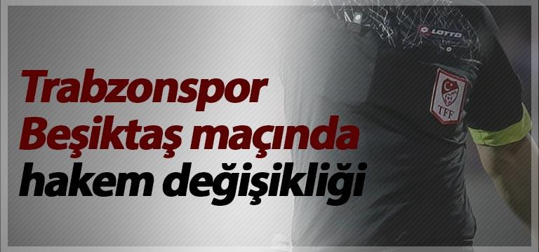 Trabzonspor Beşiktaş maçında hakem değişikliği