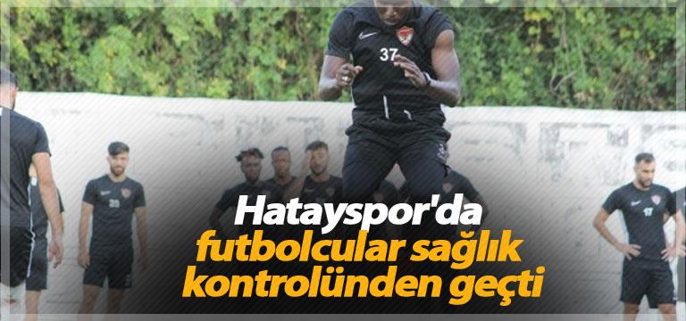 Hatayspor'da futbolcular sağlık kontrolünden geçti