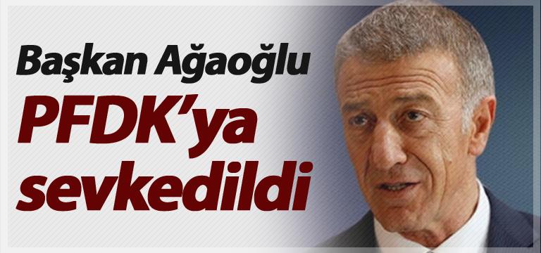 Başkan Ahmet Ağaoğlu PFDK'ya sevkedildi