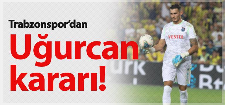 Trabzonspor Uğurcan Çakır için kararını verdi