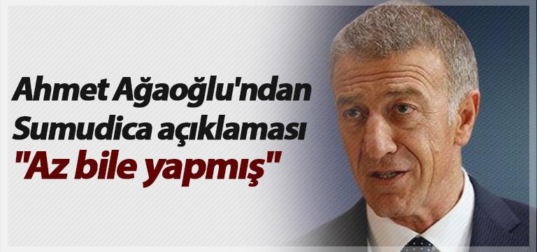 """Ahmet Ağaoğlu'ndan Sumudica açıklaması: """"Az bile yapmış"""""""