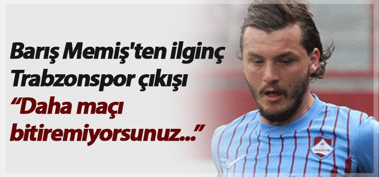 Barış Memiş'ten ilginç Trabzonspor çıkışı