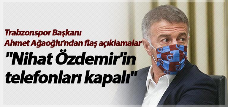 """Trabzonspor Başkanı Ahmet Ağaoğlu: """"Nihat Özdemir'in telefonları kapalı"""""""